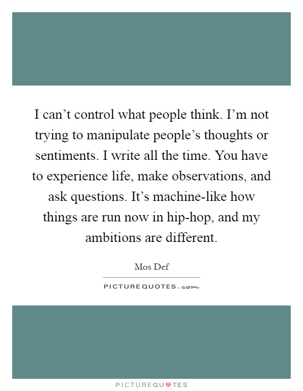 I can't control what people think. I'm not trying to manipulate people's thoughts or sentiments. I write all the time. You have to experience life, make observations, and ask questions. It's machine-like how things are run now in hip-hop, and my ambitions are different Picture Quote #1