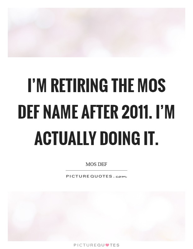 I'm retiring the Mos Def name after 2011. I'm actually doing it Picture Quote #1