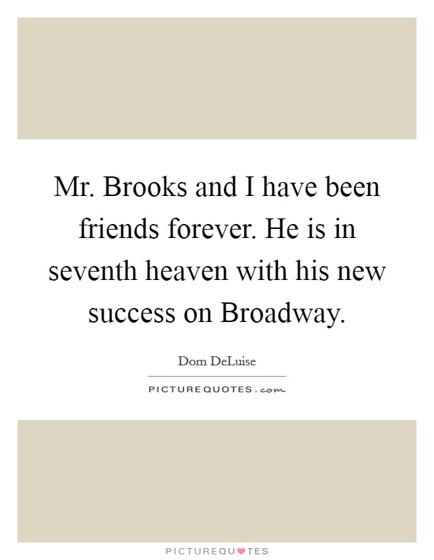 Mr. Brooks and I have been friends forever. He is in seventh heaven with his new success on Broadway Picture Quote #1
