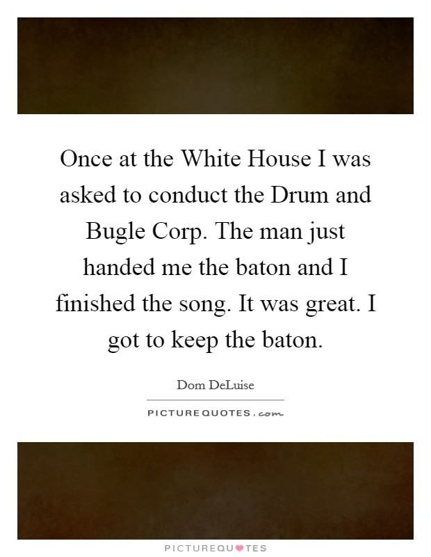 Once at the White House I was asked to conduct the Drum and Bugle Corp. The man just handed me the baton and I finished the song. It was great. I got to keep the baton Picture Quote #1