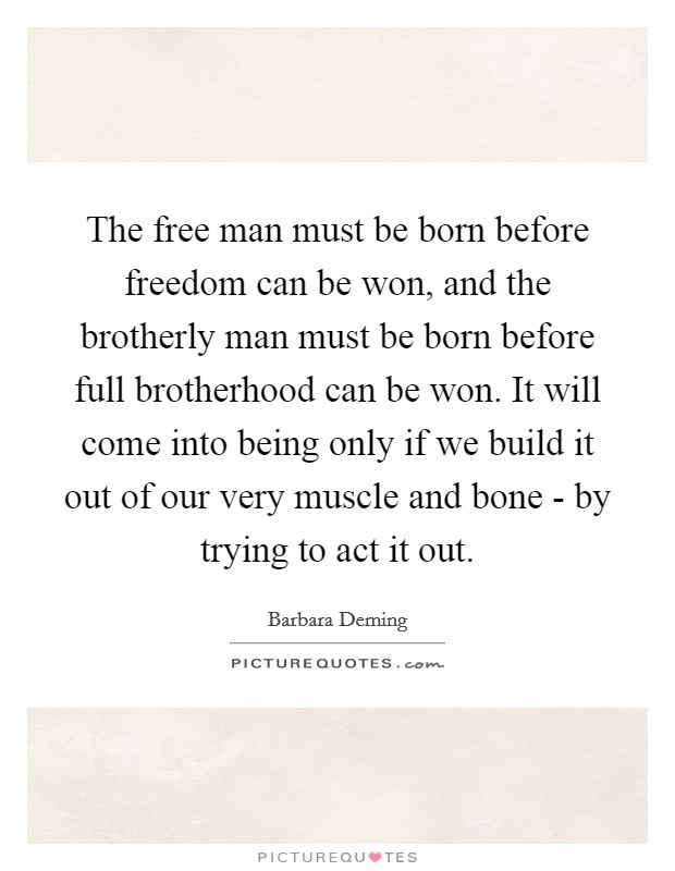 The free man must be born before freedom can be won, and the brotherly man must be born before full brotherhood can be won. It will come into being only if we build it out of our very muscle and bone - by trying to act it out Picture Quote #1