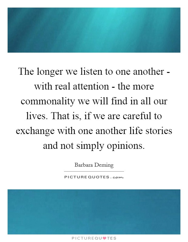 The longer we listen to one another - with real attention - the more commonality we will find in all our lives. That is, if we are careful to exchange with one another life stories and not simply opinions Picture Quote #1