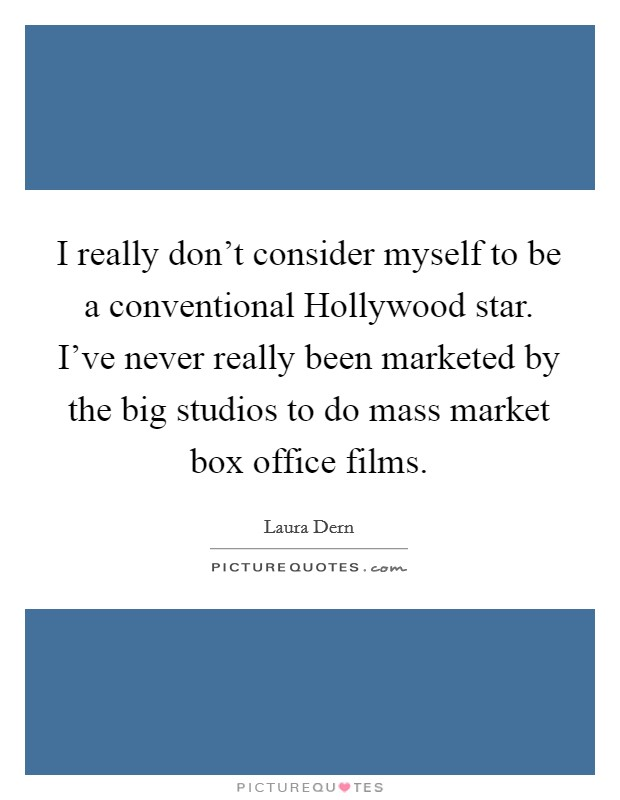 I really don't consider myself to be a conventional Hollywood star. I've never really been marketed by the big studios to do mass market box office films Picture Quote #1