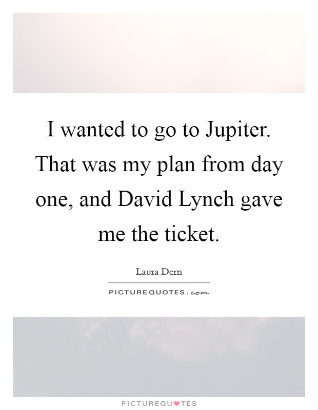 I wanted to go to Jupiter. That was my plan from day one, and David Lynch gave me the ticket Picture Quote #1