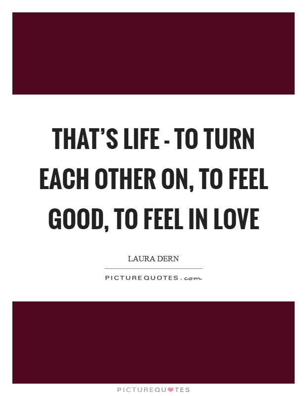 That's life - to turn each other on, to feel good, to feel in love Picture Quote #1