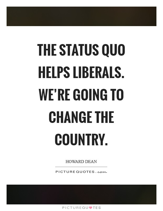 The status quo helps liberals. We're going to change the country Picture Quote #1