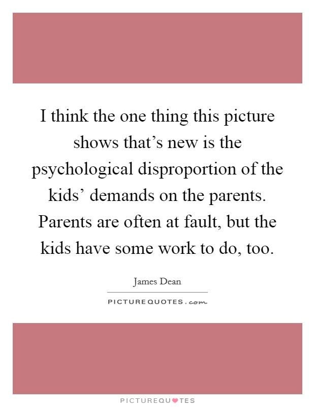 I think the one thing this picture shows that's new is the psychological disproportion of the kids' demands on the parents. Parents are often at fault, but the kids have some work to do, too Picture Quote #1