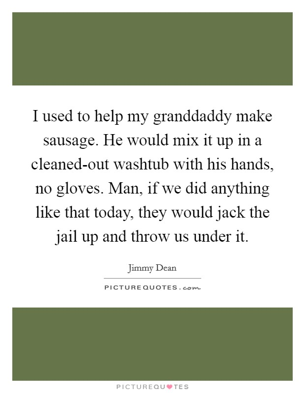I used to help my granddaddy make sausage. He would mix it up in a cleaned-out washtub with his hands, no gloves. Man, if we did anything like that today, they would jack the jail up and throw us under it Picture Quote #1