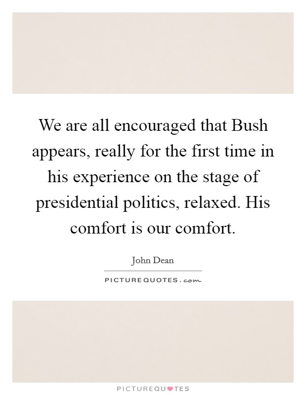 We are all encouraged that Bush appears, really for the first time in his experience on the stage of presidential politics, relaxed. His comfort is our comfort Picture Quote #1