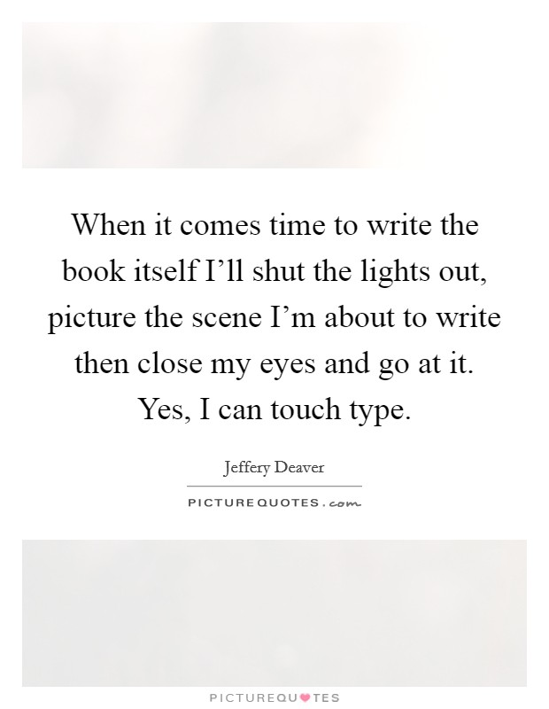 When it comes time to write the book itself I'll shut the lights out, picture the scene I'm about to write then close my eyes and go at it. Yes, I can touch type Picture Quote #1