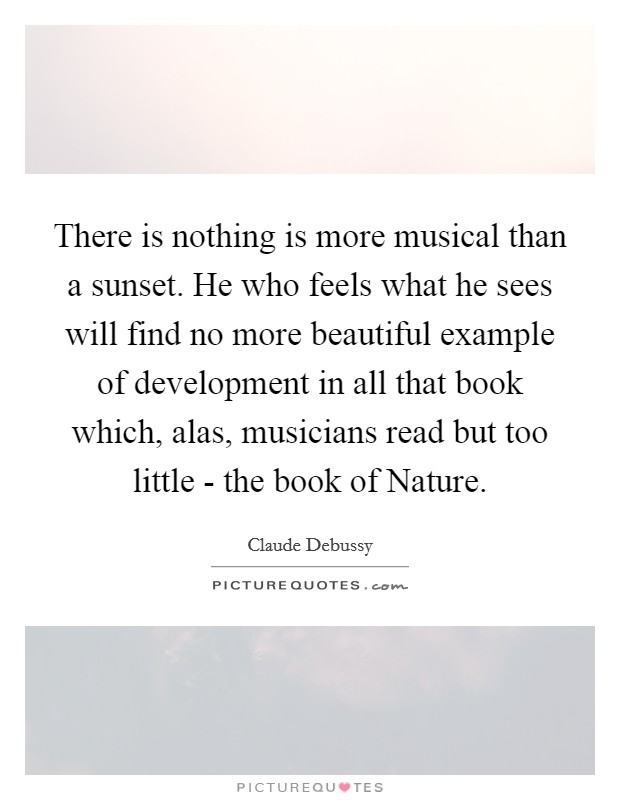 There is nothing is more musical than a sunset. He who feels what he sees will find no more beautiful example of development in all that book which, alas, musicians read but too little - the book of Nature Picture Quote #1