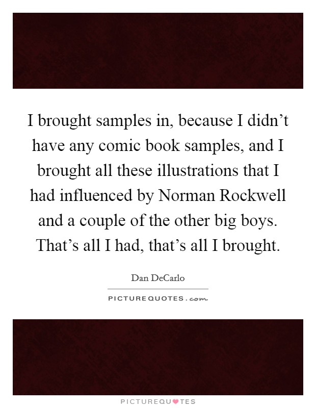 I brought samples in, because I didn't have any comic book samples, and I brought all these illustrations that I had influenced by Norman Rockwell and a couple of the other big boys. That's all I had, that's all I brought Picture Quote #1