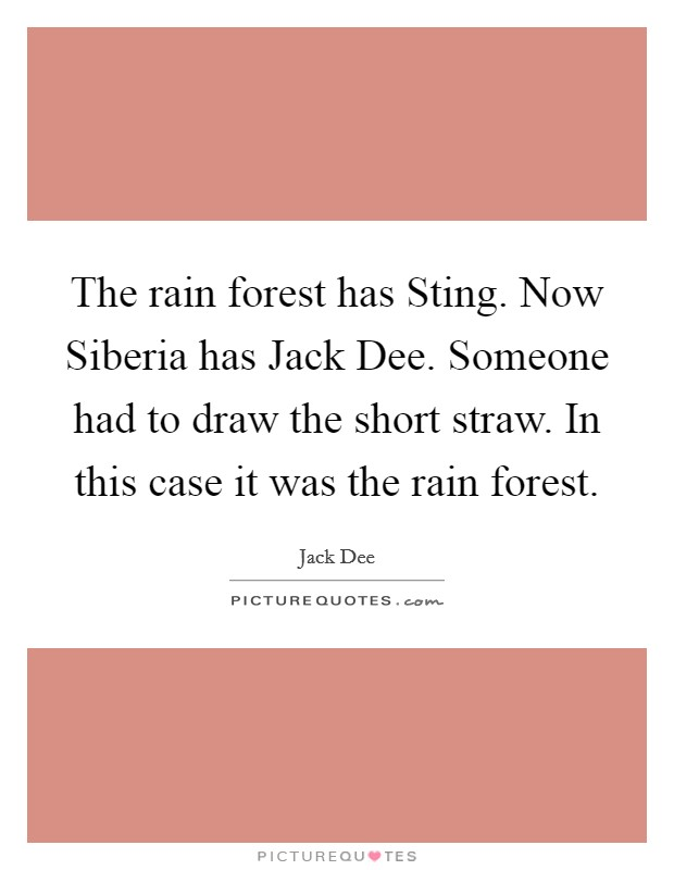 The rain forest has Sting. Now Siberia has Jack Dee. Someone had to draw the short straw. In this case it was the rain forest Picture Quote #1