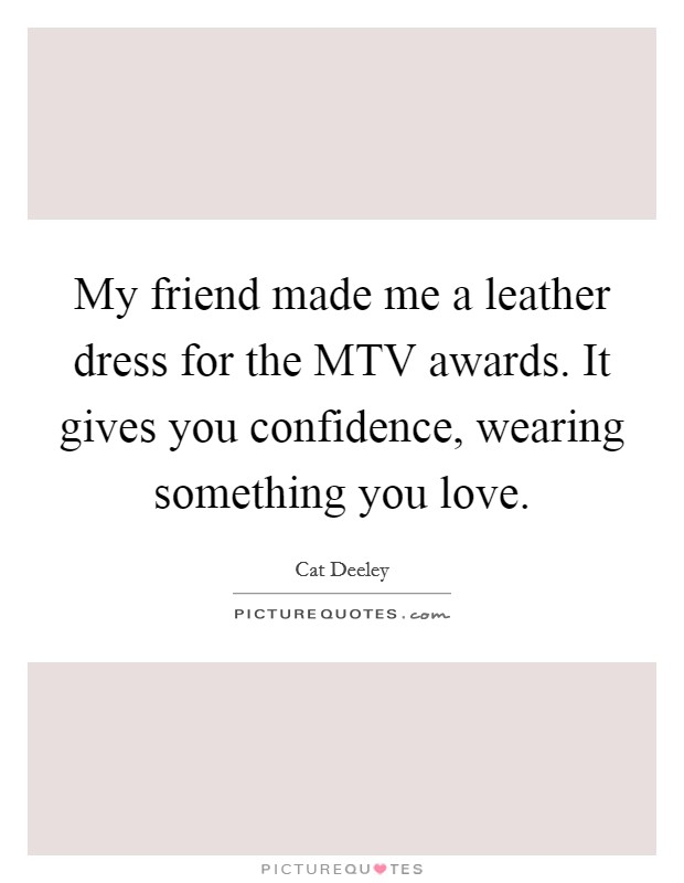 My friend made me a leather dress for the MTV awards. It gives you confidence, wearing something you love Picture Quote #1