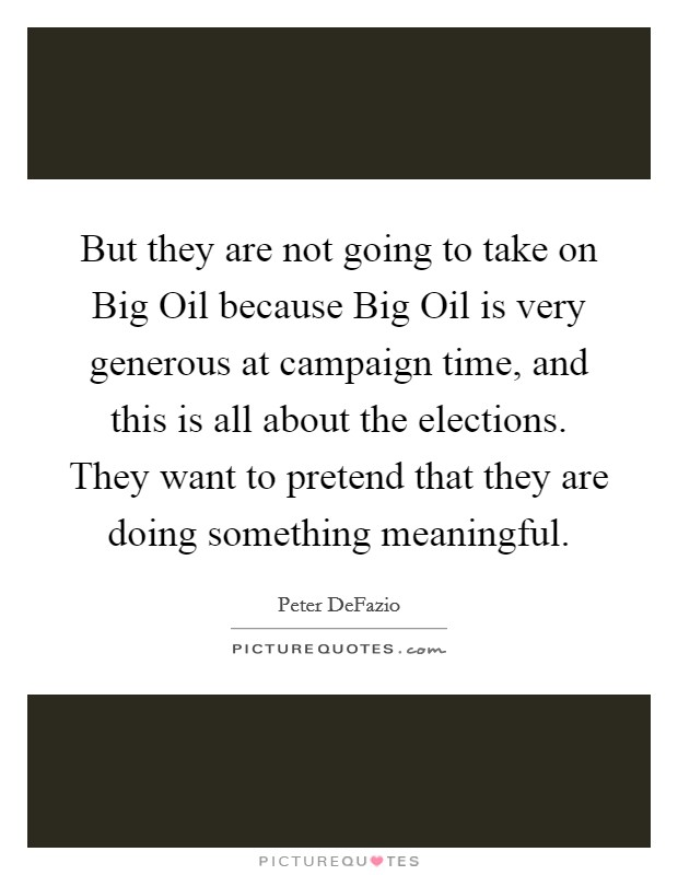 But they are not going to take on Big Oil because Big Oil is very generous at campaign time, and this is all about the elections. They want to pretend that they are doing something meaningful Picture Quote #1
