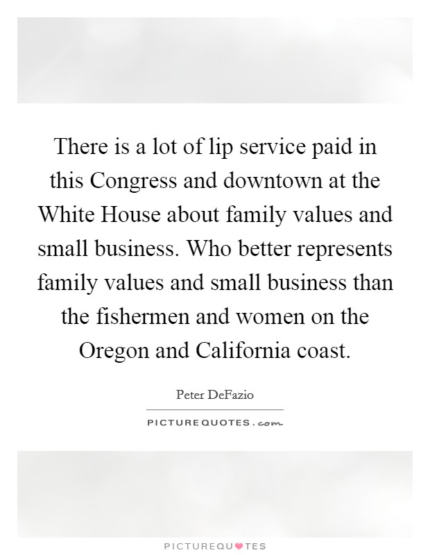 There is a lot of lip service paid in this Congress and downtown at the White House about family values and small business. Who better represents family values and small business than the fishermen and women on the Oregon and California coast Picture Quote #1