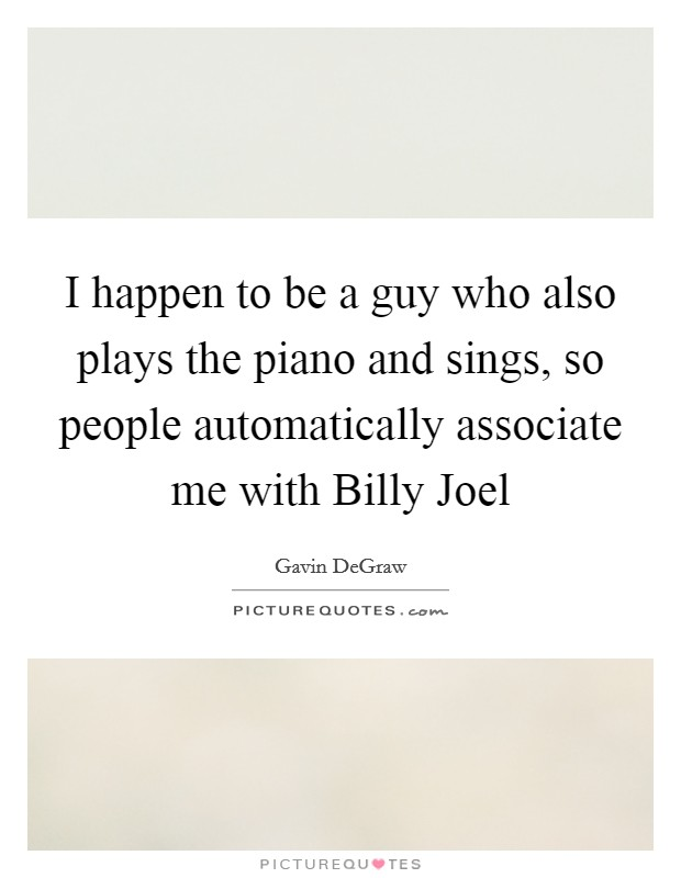 I happen to be a guy who also plays the piano and sings, so people automatically associate me with Billy Joel Picture Quote #1