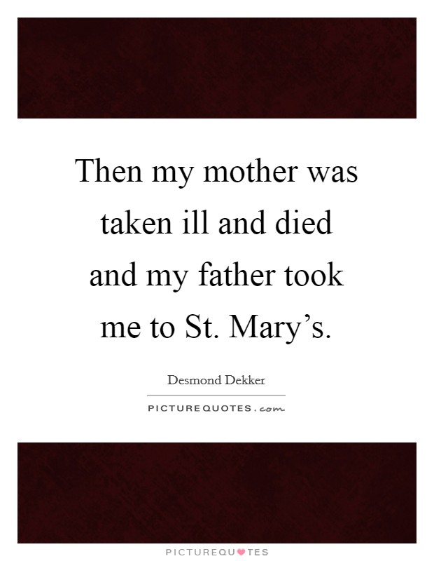 Then my mother was taken ill and died and my father took me to St. Mary's Picture Quote #1