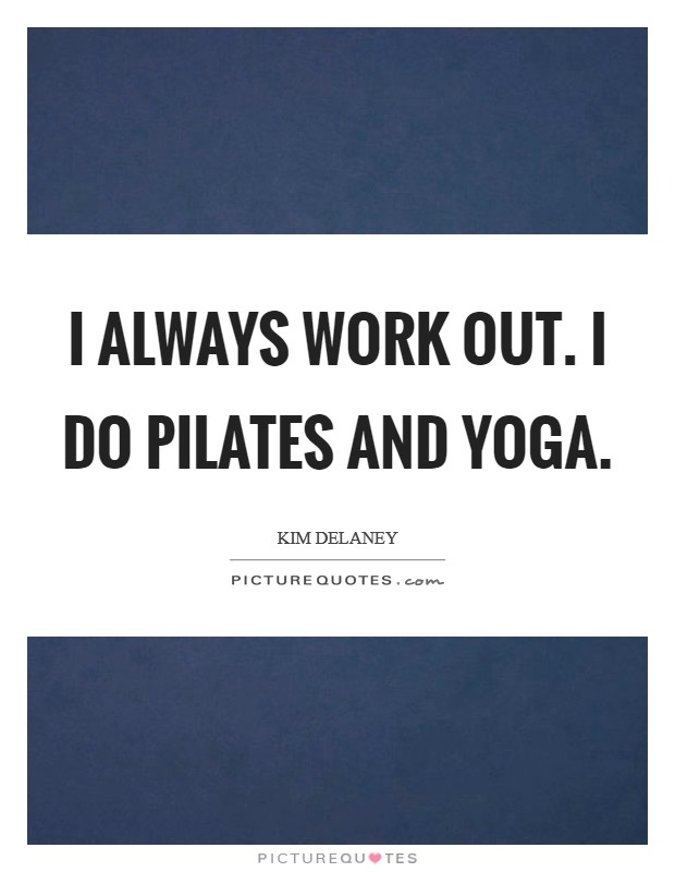 I always work out. I do Pilates and yoga Picture Quote #1