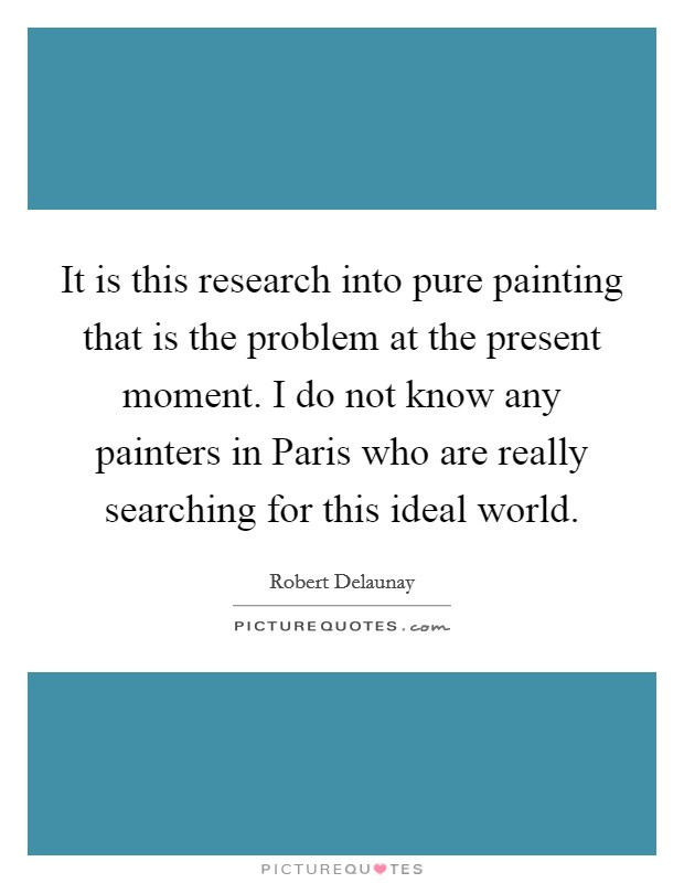 It is this research into pure painting that is the problem at the present moment. I do not know any painters in Paris who are really searching for this ideal world Picture Quote #1