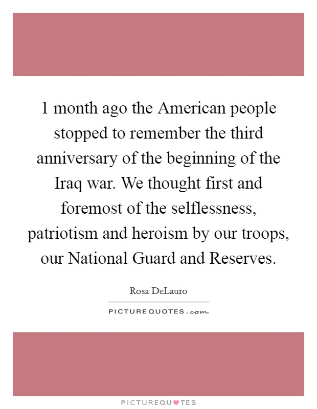 1 month ago the American people stopped to remember the third anniversary of the beginning of the Iraq war. We thought first and foremost of the selflessness, patriotism and heroism by our troops, our National Guard and Reserves Picture Quote #1