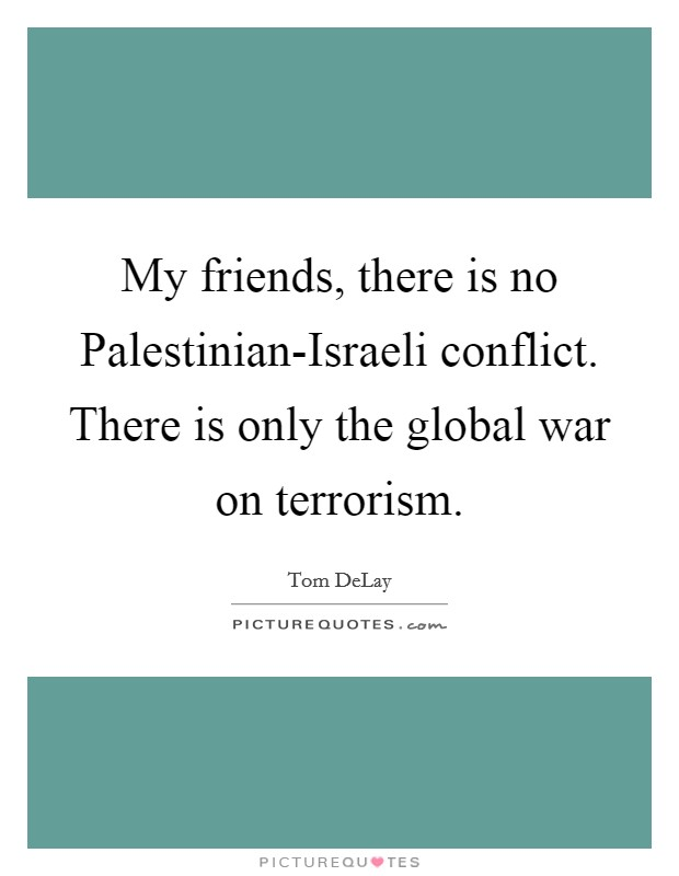 My friends, there is no Palestinian-Israeli conflict. There is only the global war on terrorism Picture Quote #1