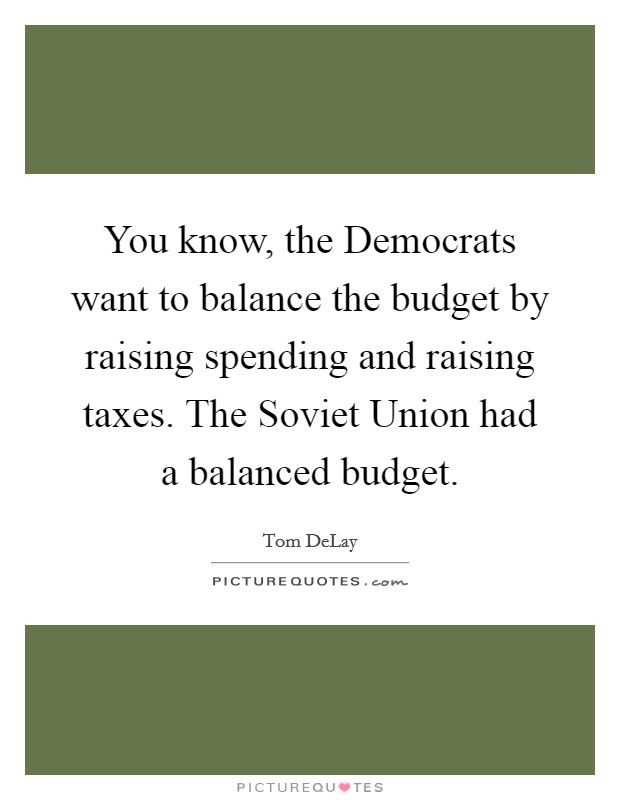 You know, the Democrats want to balance the budget by raising spending and raising taxes. The Soviet Union had a balanced budget Picture Quote #1