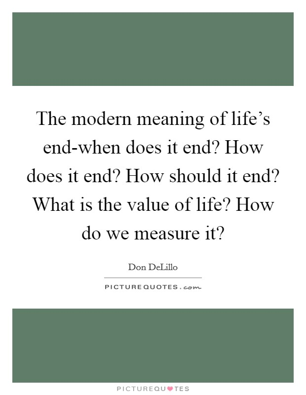 The modern meaning of life's end-when does it end? How does it end? How should it end? What is the value of life? How do we measure it? Picture Quote #1