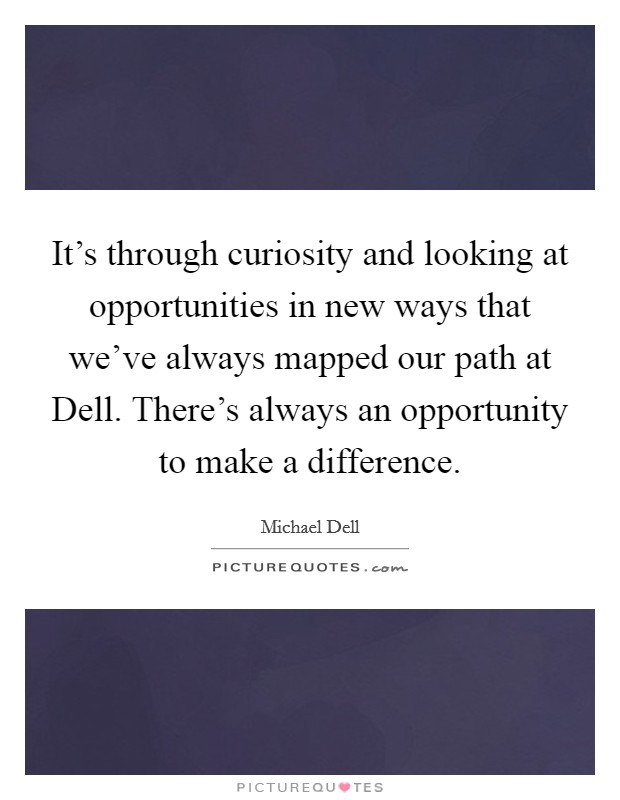 It's through curiosity and looking at opportunities in new ways that we've always mapped our path at Dell. There's always an opportunity to make a difference Picture Quote #1