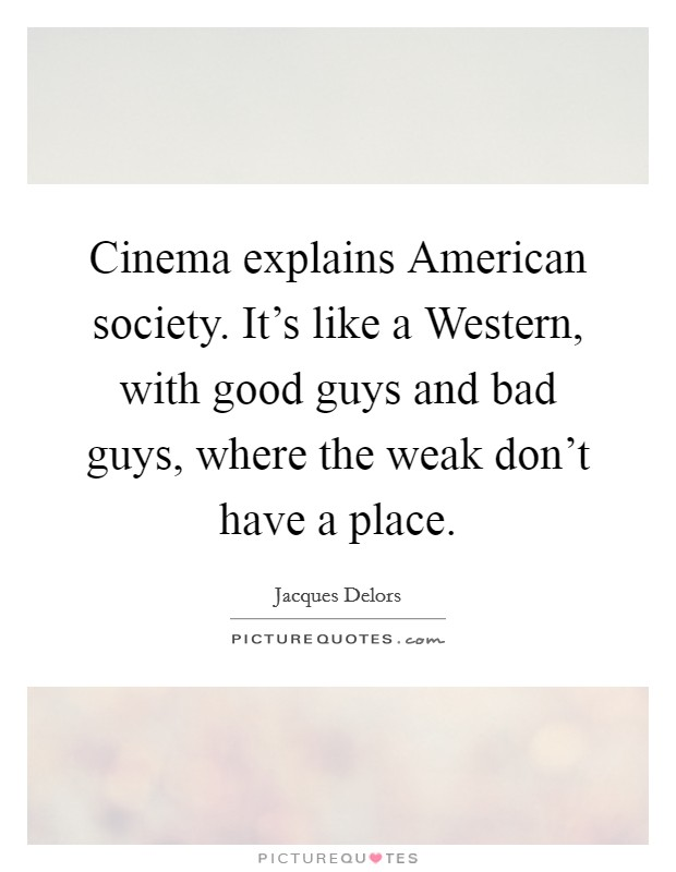 Cinema explains American society. It's like a Western, with good guys and bad guys, where the weak don't have a place Picture Quote #1
