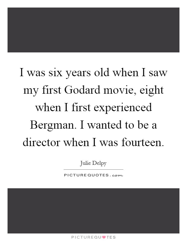 I was six years old when I saw my first Godard movie, eight when I first experienced Bergman. I wanted to be a director when I was fourteen Picture Quote #1