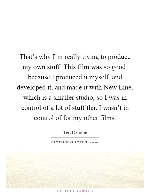 That's why I'm really trying to produce my own stuff. This film was so good, because I produced it myself, and developed it, and made it with New Line, which is a smaller studio, so I was in control of a lot of stuff that I wasn't in control of for my other films Picture Quote #1