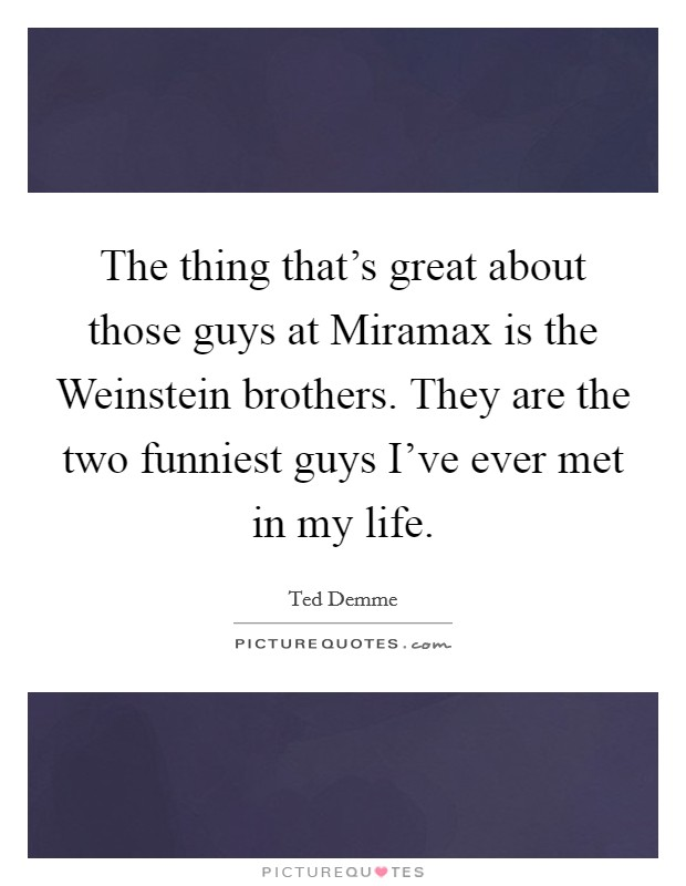 The thing that's great about those guys at Miramax is the Weinstein brothers. They are the two funniest guys I've ever met in my life Picture Quote #1