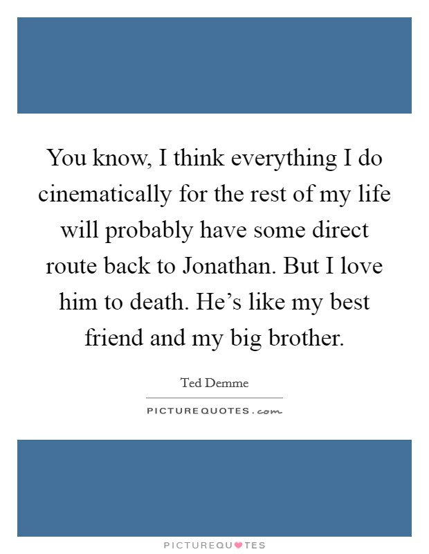 You know, I think everything I do cinematically for the rest of my life will probably have some direct route back to Jonathan. But I love him to death. He's like my best friend and my big brother Picture Quote #1