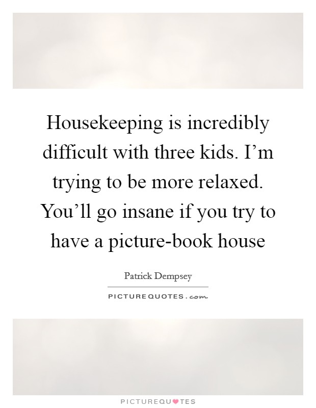Housekeeping is incredibly difficult with three kids. I'm trying to be more relaxed. You'll go insane if you try to have a picture-book house Picture Quote #1