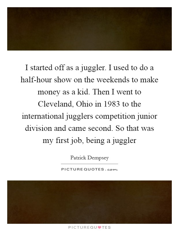 I started off as a juggler. I used to do a half-hour show on the weekends to make money as a kid. Then I went to Cleveland, Ohio in 1983 to the international jugglers competition junior division and came second. So that was my first job, being a juggler Picture Quote #1
