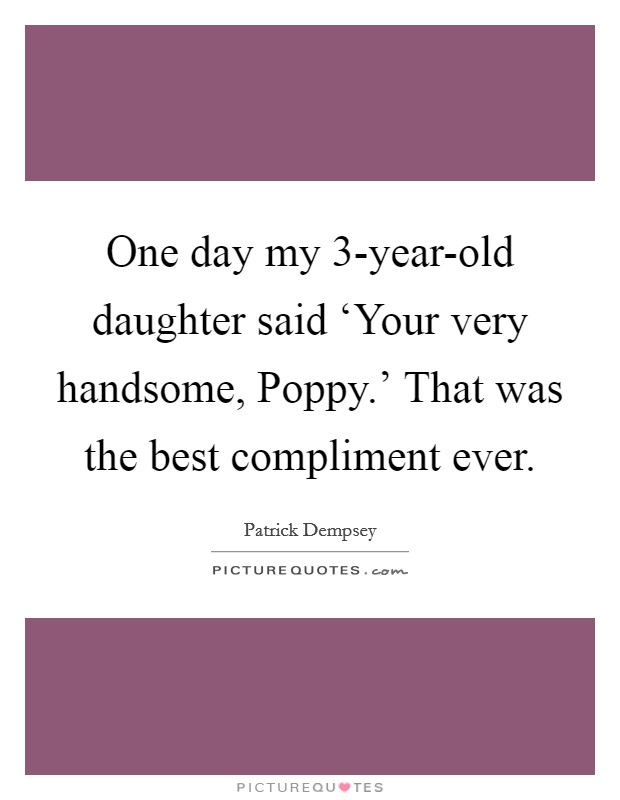 One day my 3-year-old daughter said 'Your very handsome, Poppy.' That was the best compliment ever Picture Quote #1