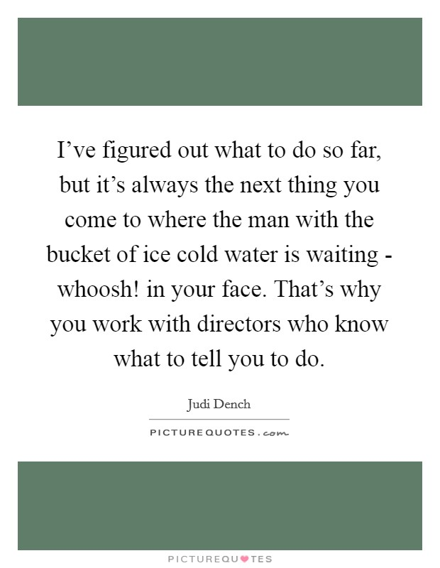 I've figured out what to do so far, but it's always the next thing you come to where the man with the bucket of ice cold water is waiting - whoosh! in your face. That's why you work with directors who know what to tell you to do Picture Quote #1