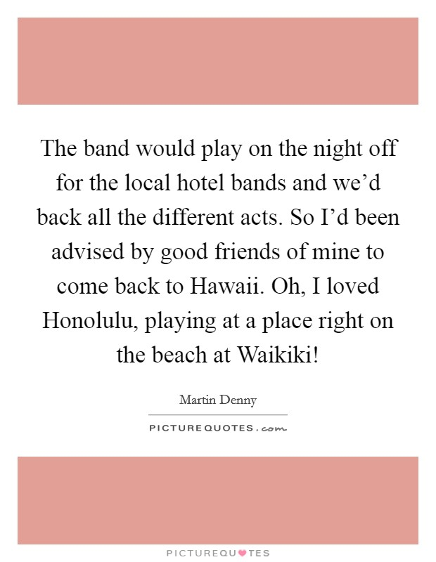The band would play on the night off for the local hotel bands and we'd back all the different acts. So I'd been advised by good friends of mine to come back to Hawaii. Oh, I loved Honolulu, playing at a place right on the beach at Waikiki! Picture Quote #1