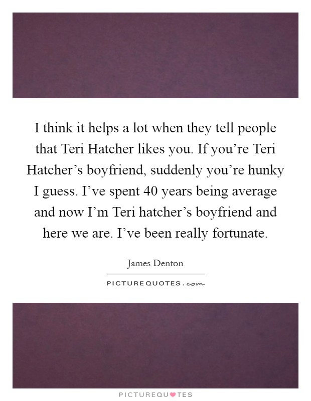I think it helps a lot when they tell people that Teri Hatcher likes you. If you're Teri Hatcher's boyfriend, suddenly you're hunky I guess. I've spent 40 years being average and now I'm Teri hatcher's boyfriend and here we are. I've been really fortunate Picture Quote #1