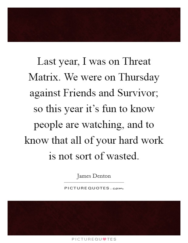 Last year, I was on Threat Matrix. We were on Thursday against Friends and Survivor; so this year it's fun to know people are watching, and to know that all of your hard work is not sort of wasted Picture Quote #1