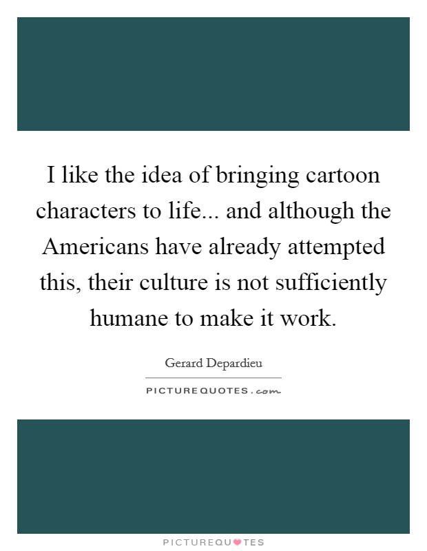 I like the idea of bringing cartoon characters to life... and although the Americans have already attempted this, their culture is not sufficiently humane to make it work Picture Quote #1