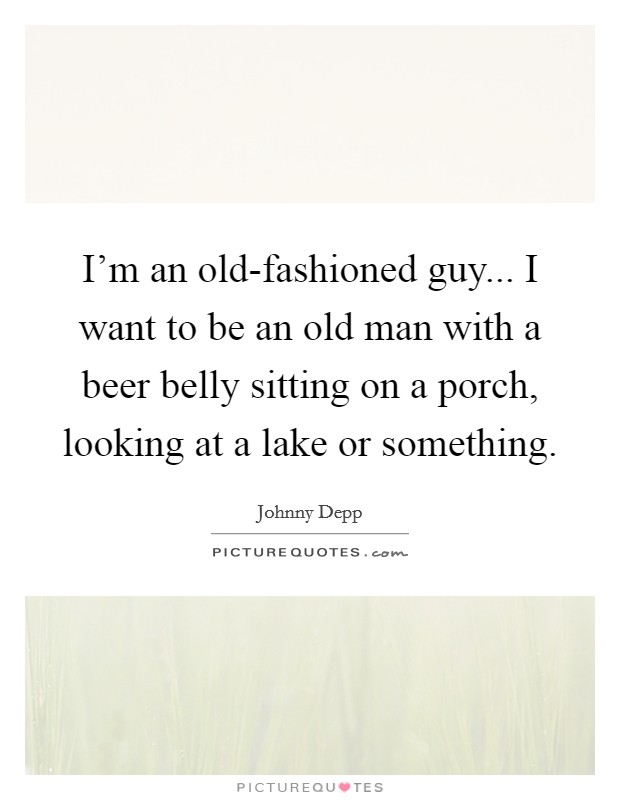 I'm an old-fashioned guy... I want to be an old man with a beer belly sitting on a porch, looking at a lake or something Picture Quote #1