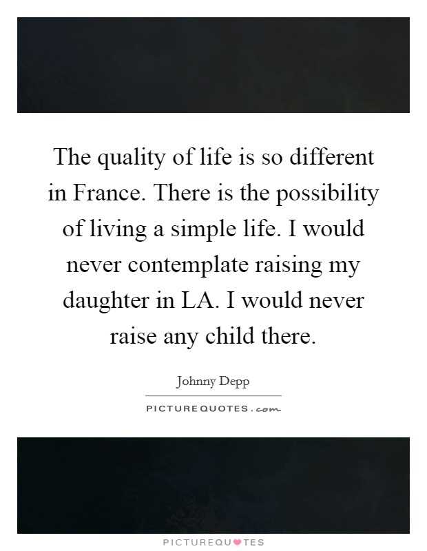 The quality of life is so different in France. There is the possibility of living a simple life. I would never contemplate raising my daughter in LA. I would never raise any child there Picture Quote #1