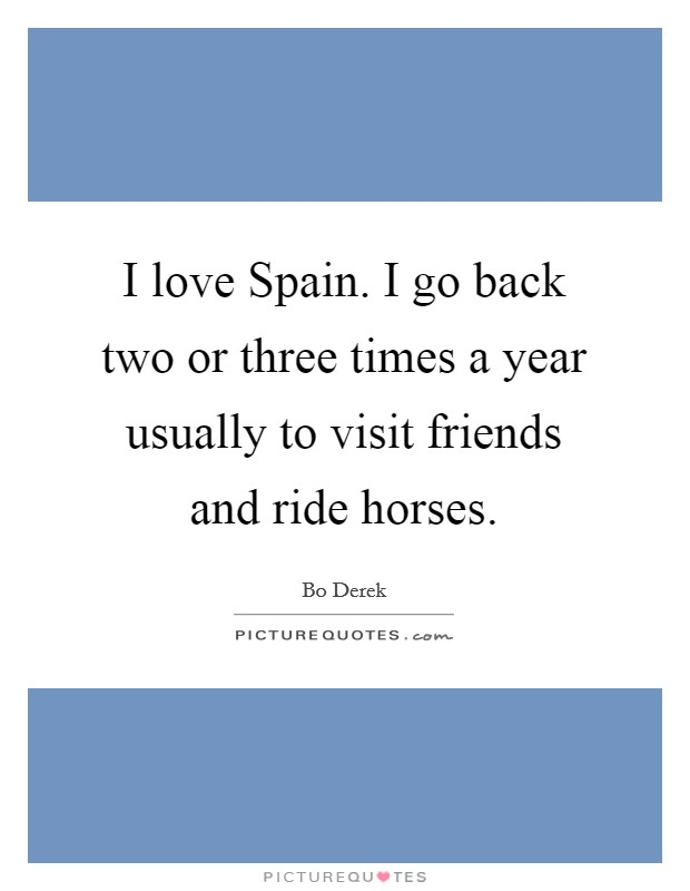 I love Spain. I go back two or three times a year usually to visit friends and ride horses Picture Quote #1