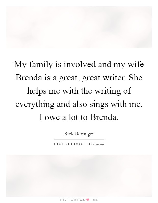 My family is involved and my wife Brenda is a great, great writer. She helps me with the writing of everything and also sings with me. I owe a lot to Brenda Picture Quote #1