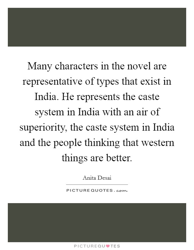 Many characters in the novel are representative of types that exist in India. He represents the caste system in India with an air of superiority, the caste system in India and the people thinking that western things are better Picture Quote #1