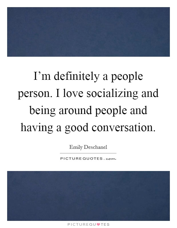 I'm definitely a people person. I love socializing and being around people and having a good conversation Picture Quote #1