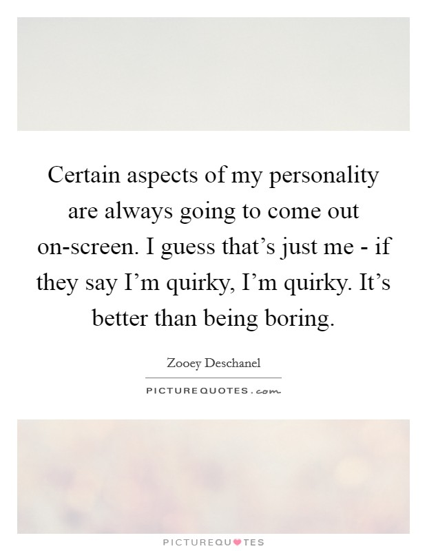 Certain aspects of my personality are always going to come out on-screen. I guess that's just me - if they say I'm quirky, I'm quirky. It's better than being boring Picture Quote #1