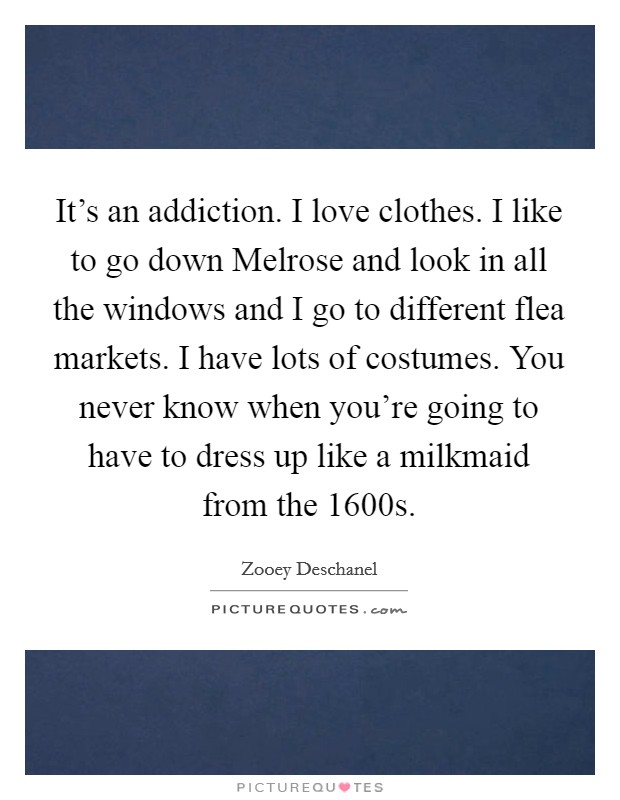 It's an addiction. I love clothes. I like to go down Melrose and look in all the windows and I go to different flea markets. I have lots of costumes. You never know when you're going to have to dress up like a milkmaid from the 1600s Picture Quote #1